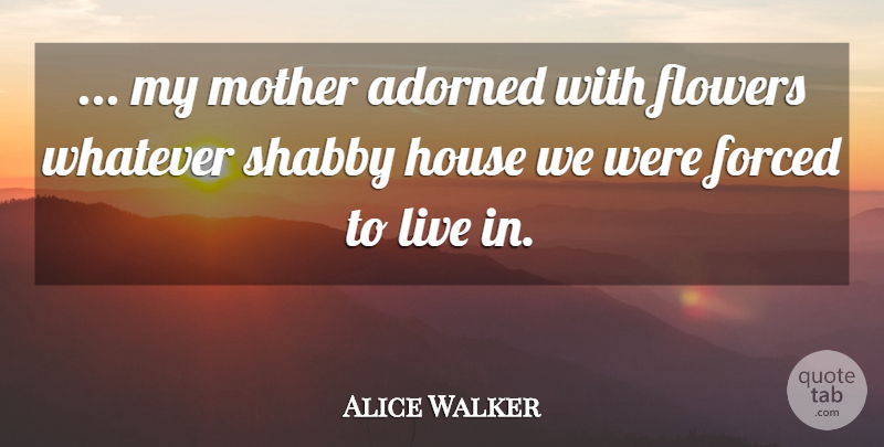 Alice Walker Quote About Mother, Flower, House: My Mother Adorned With Flowers...
