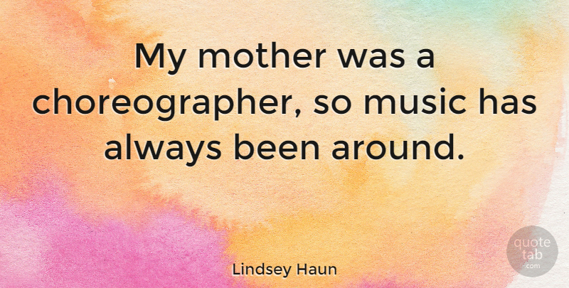 Lindsey Haun Quote About Music: My Mother Was A Choreographer...