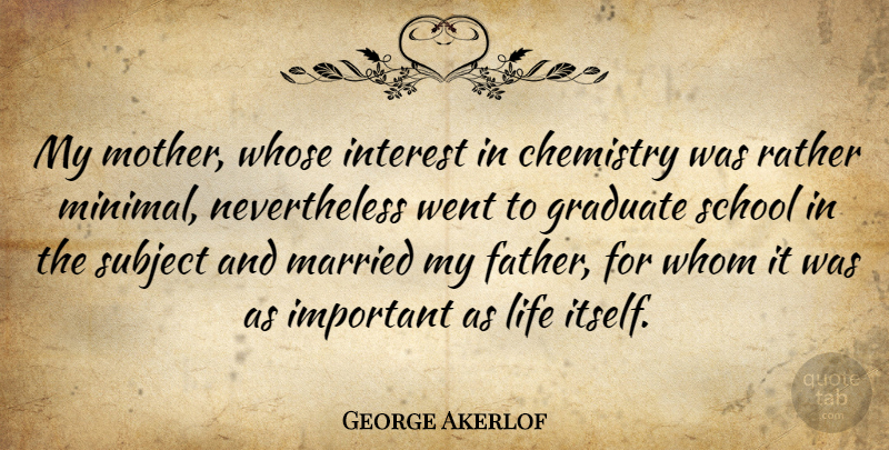 George Akerlof Quote About Chemistry, Graduate, Interest, Life, Married: My Mother Whose Interest In...