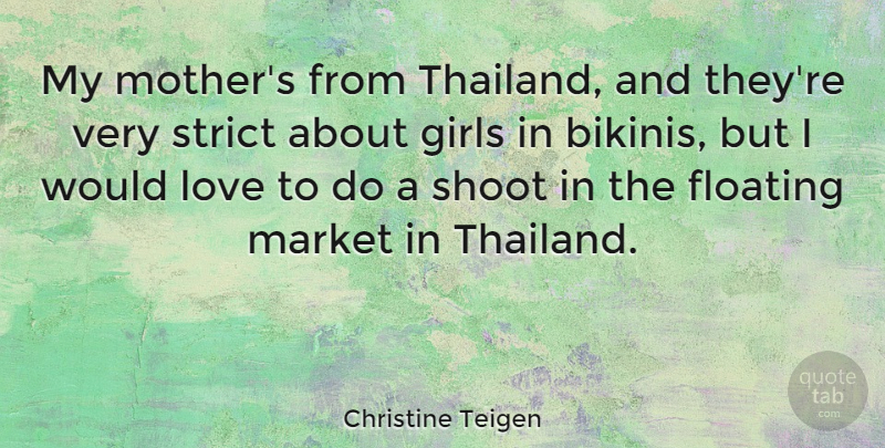 Christine Teigen Quote About Floating, Girls, Love, Market, Shoot: My Mothers From Thailand And...