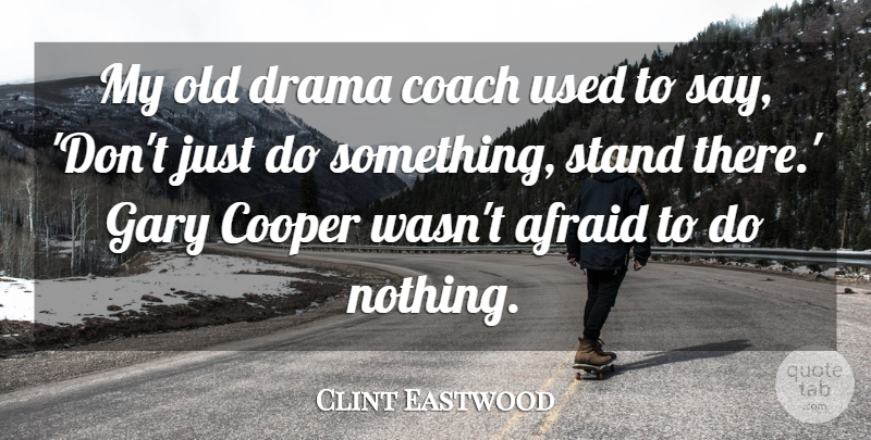 Clint Eastwood Quote About Drama, Acting, Used: My Old Drama Coach Used...