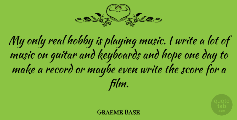 Graeme Base Quote About Hobby, Hope, Keyboards, Maybe, Music: My Only Real Hobby Is...