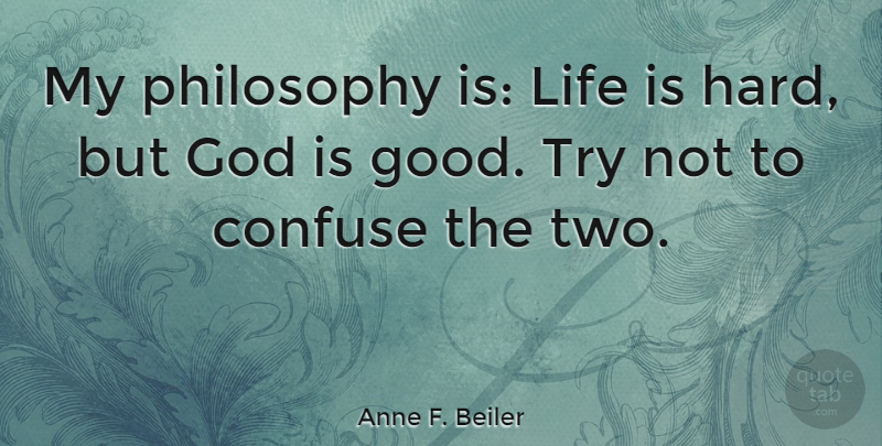 Anne F Beiler My Philosophy Is Life Is Hard But God Is Good Try