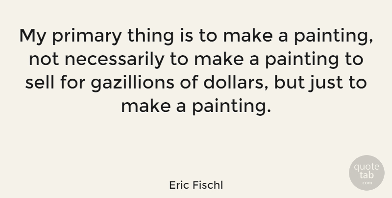 Eric Fischl Quote About Primary: My Primary Thing Is To...