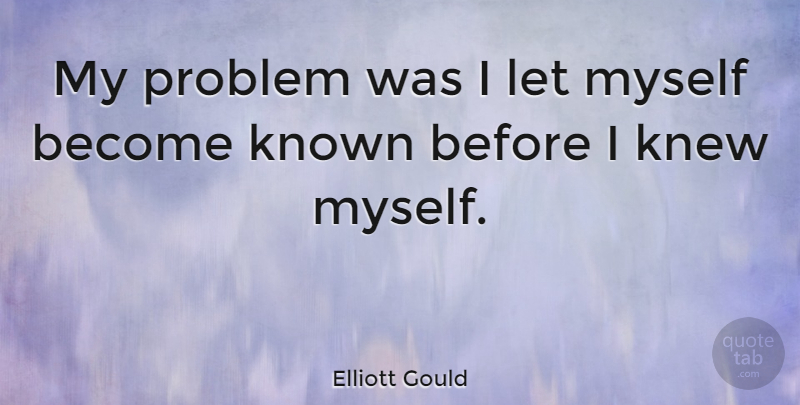Elliott Gould Quote About Problem, Known: My Problem Was I Let...