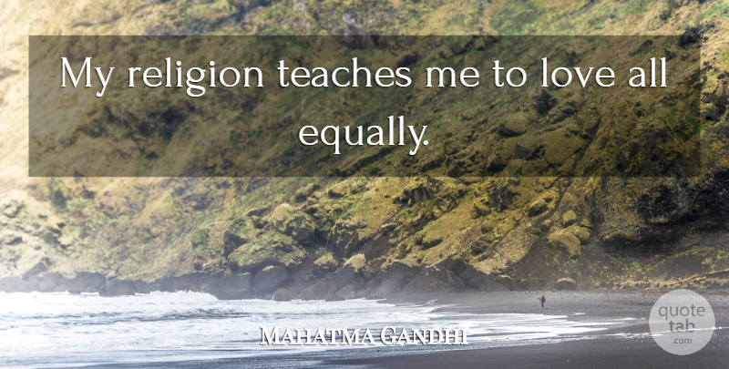 Mahatma Gandhi Quote About Love, Teach: My Religion Teaches Me To...