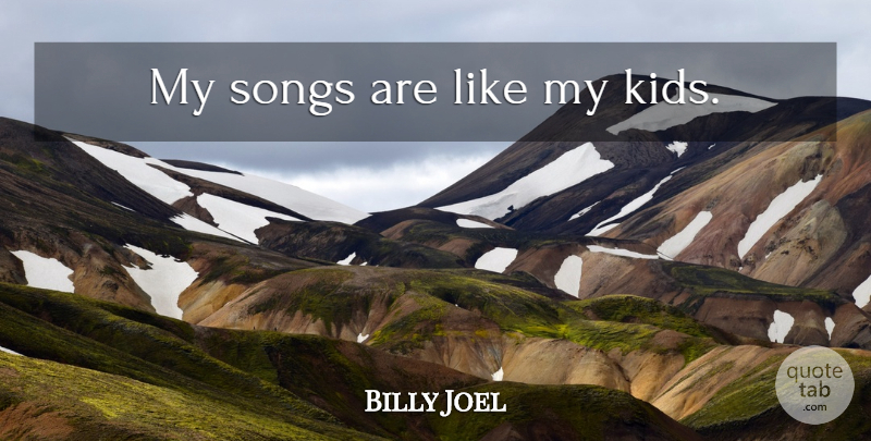 Billy Joel Quote About Song, Kids: My Songs Are Like My...