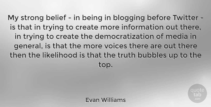 Evan Williams Quote About Belief, Blogging, Bubbles, Create, Information: My Strong Belief In Being...
