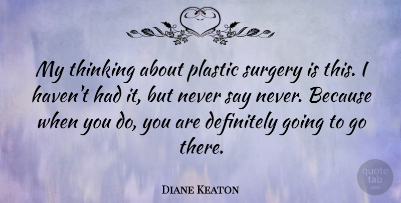 Diane Keaton Quote About Thinking, Never Say Never, Plastic: My Thinking About Plastic Surgery...