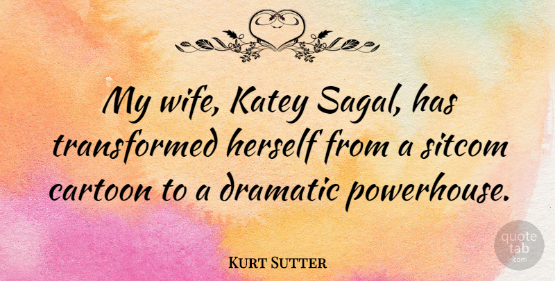 Kurt Sutter Quote About Wife, Cartoon, Dramatic: My Wife Katey Sagal Has...