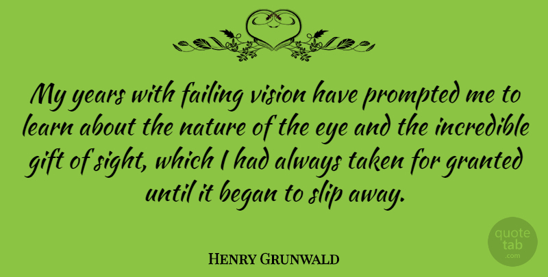 Henry Grunwald Quote About Began, Failing, Gift, Granted, Incredible: My Years With Failing Vision...