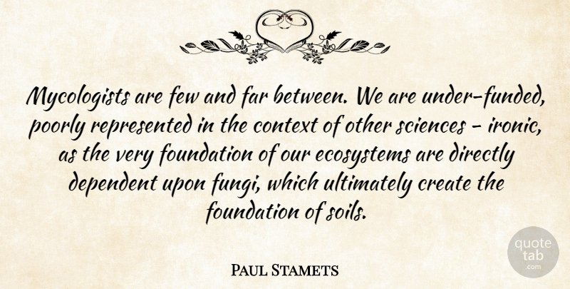 Paul Stamets Quote About Ecosystems, Ironic, Soil: Mycologists Are Few And Far...