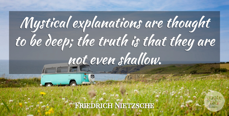 Friedrich Nietzsche Quote About Truth, Existentialism, Shallow: Mystical Explanations Are Thought To...