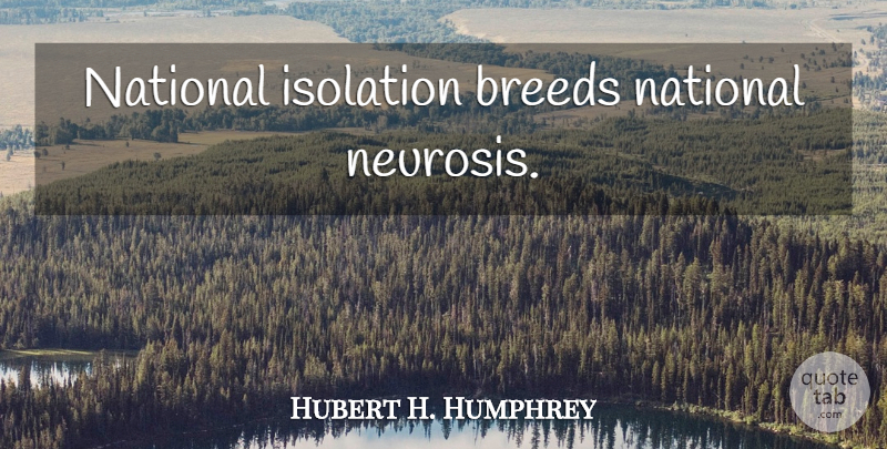 Hubert H. Humphrey Quote About Neurosis, Isolation: National Isolation Breeds National Neurosis...