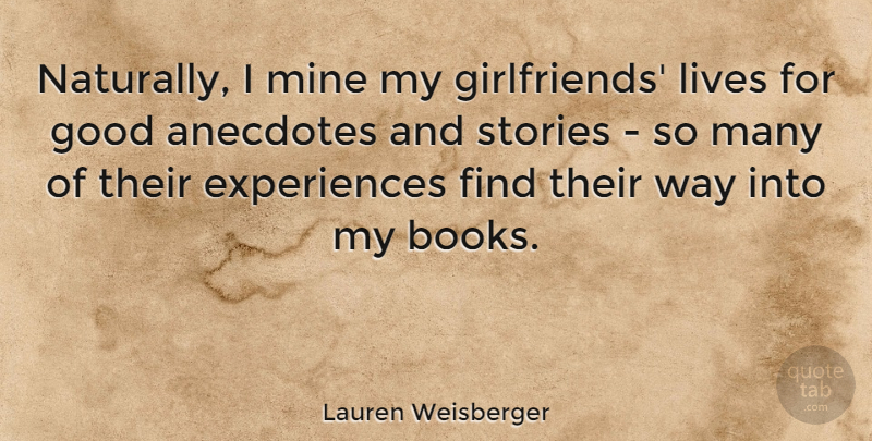 Lauren Weisberger Quote About Anecdotes, Good, Lives, Stories: Naturally I Mine My Girlfriends...