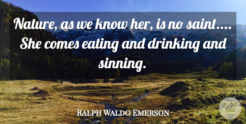Ralph Waldo Emerson Quote About Nature, Drinking, Saint: Nature As We Know Her...