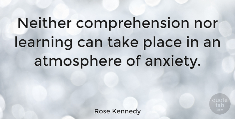 Rose Kennedy Quote About Anxiety, Atmosphere, Anxious: Neither Comprehension Nor Learning Can...