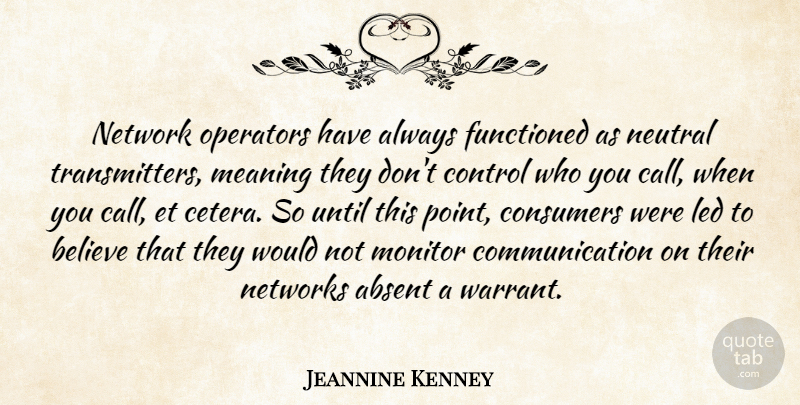 Jeannine Kenney Quote About Absent, Believe, Communication, Consumers, Control: Network Operators Have Always Functioned...