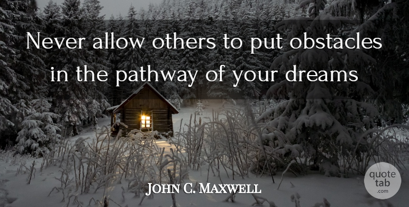John C. Maxwell Quote About Dream, Pathways, Obstacles: Never Allow Others To Put...