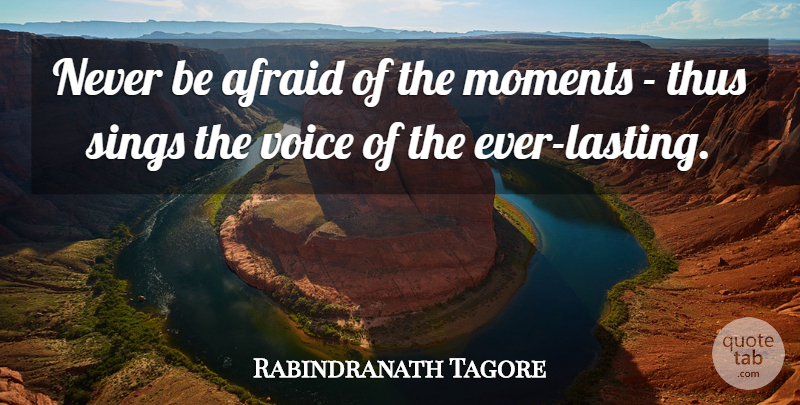Rabindranath Tagore Quote About Afraid, Moments, Sings, Thus, Voice: Never Be Afraid Of The...