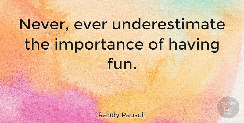 Randy Pausch Quote About Fun, Underestimate, Importance: Never Ever Underestimate The Importance.