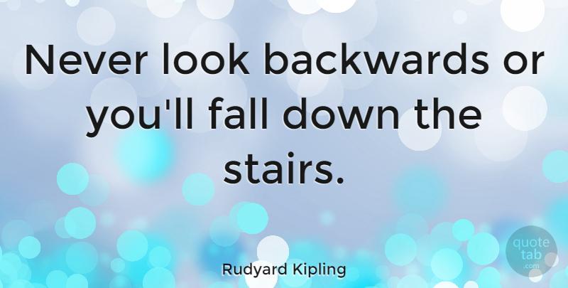 Rudyard Kipling Never Look Backwards Or You Ll Fall Down The Stairs