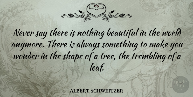 Albert Schweitzer Quote About Beautiful, Tree, World: Never Say There Is Nothing...
