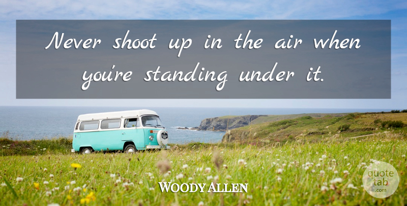 Woody Allen Quote About Air, Up In The Air, Standing: Never Shoot Up In The...