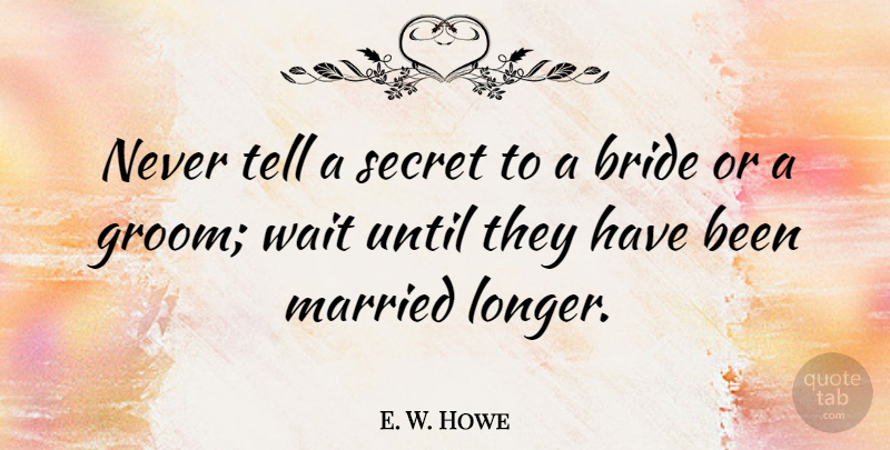 E. W. Howe Quote About Anniversary, Secret Love, Waiting: Never Tell A Secret To...