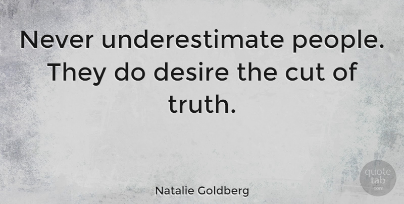 Natalie Goldberg Quote About Appreciation, Cutting, People: Never Underestimate People They Do...