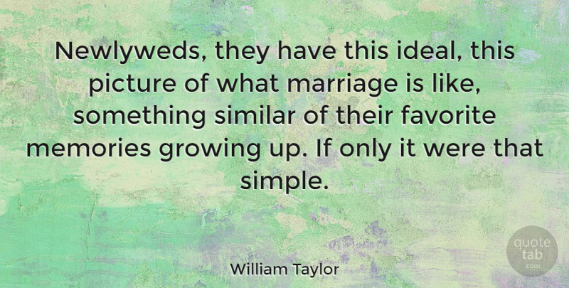 William Taylor Quote About Favorite, Growing, Marriage, Picture, Similar: Newlyweds They Have This Ideal...