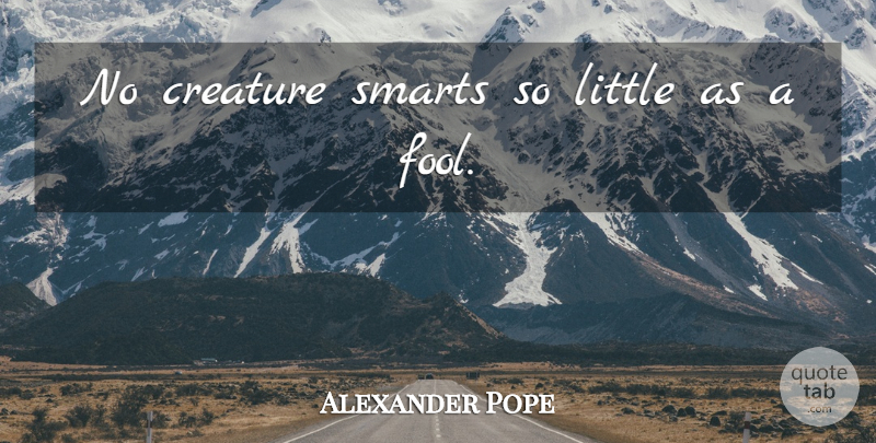 Alexander Pope Quote About Smart, Littles, Fool: No Creature Smarts So Little...