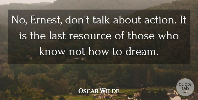 Oscar Wilde Quote About Action, Last, Resource, Talk: No Ernest Dont Talk About...
