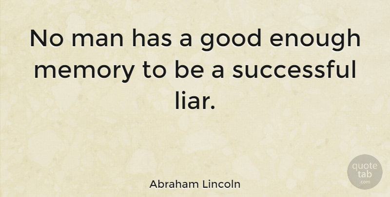 Abraham Lincoln No Man Has A Good Enough Memory To Be A Successful