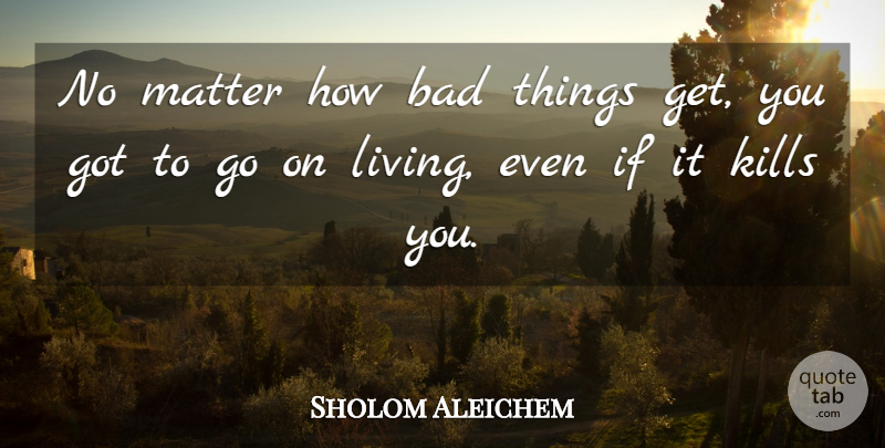 Sholom Aleichem Quote About Inspiring, Bad Day, Matter: No Matter How Bad Things...