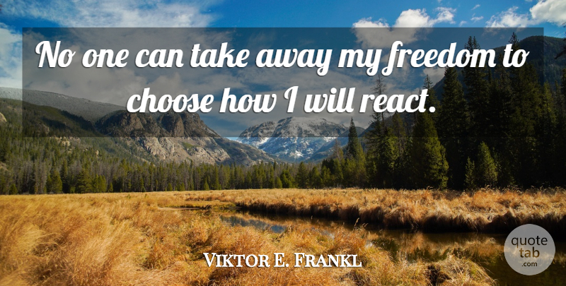 Viktor E. Frankl Quote About Freedom To Choose: No One Can Take Away...