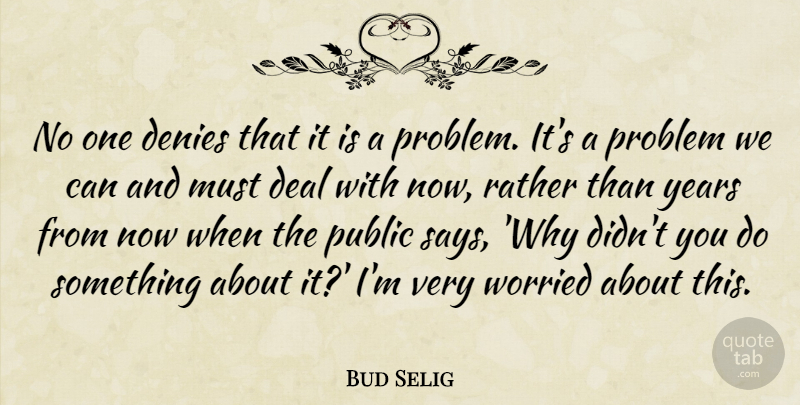 Bud Selig Quote About Deal, Denies, Problem, Public, Rather: No One Denies That It...