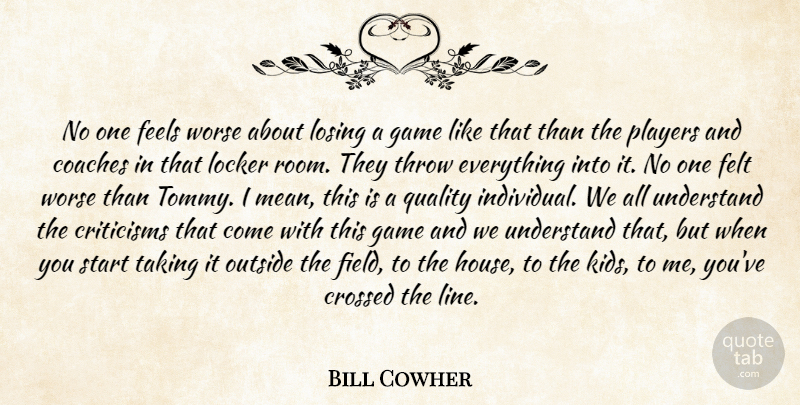 Bill Cowher Quote About Coaches, Criticisms, Crossed, Feels, Felt: No One Feels Worse About...