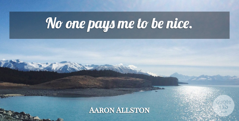 Aaron Allston Quote About Nice, Pay, Being Nice: No One Pays Me To...