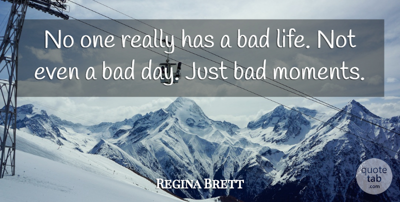 Regina Brett Quote About Bad Day, Moments, Bad Life: No One Really Has A...