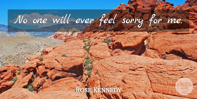Rose Kennedy Quote About Sorry, Feels: No One Will Ever Feel...