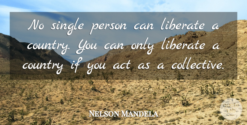 Nelson Mandela: No single person can liberate a country. You ...