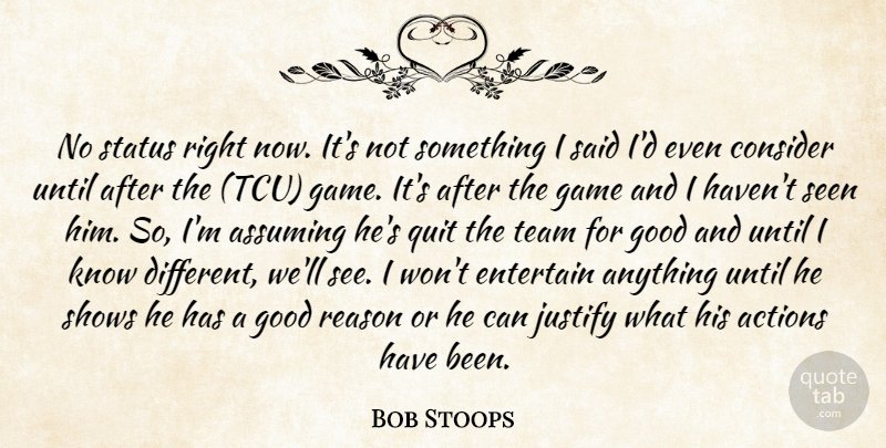 Bob Stoops Quote About Actions, Assuming, Consider, Entertain, Game: No Status Right Now Its...