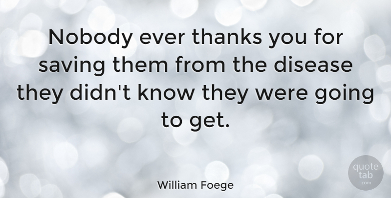 William Foege Quote About Thank You, Saving, Disease: Nobody Ever Thanks You For...