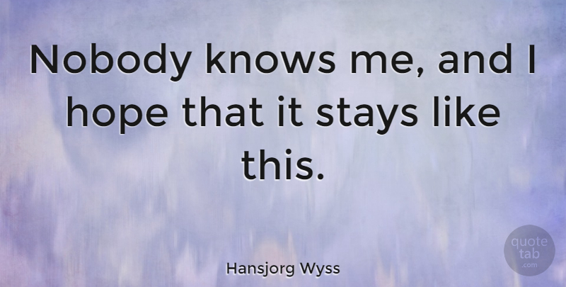 Hansjorg Wyss Quote About Hope, Stays: Nobody Knows Me And I...
