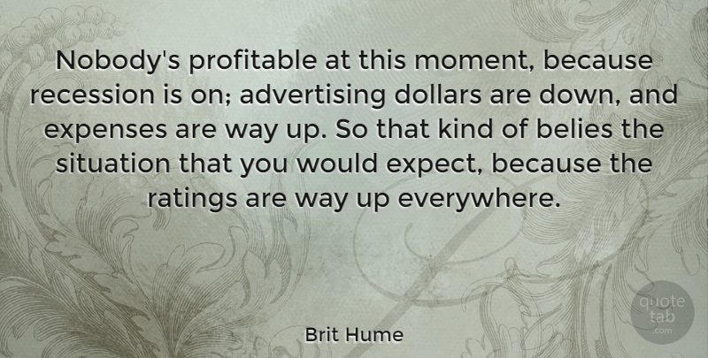 Brit Hume Quote About Down And, Way, Dollars: Nobodys Profitable At This Moment...