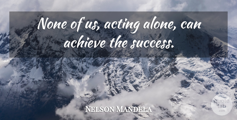 Nelson Mandela Quote About Acting, Achieve, South Africa: None Of Us Acting Alone...