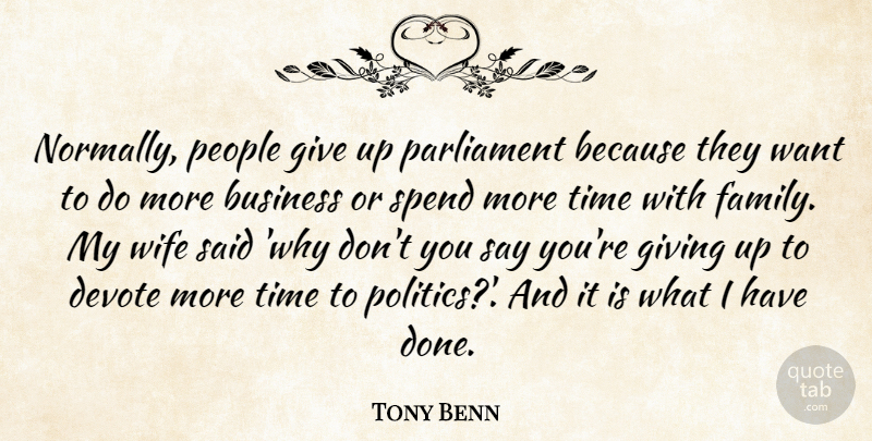 Tony Benn Quote About Business, Devote, Family, Giving, Parliament: Normally People Give Up Parliament...