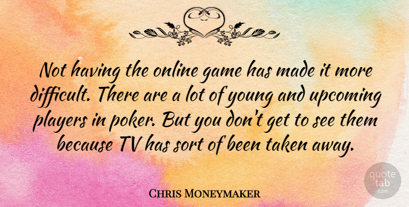 Chris Moneymaker Quote About Online, Players, Sort, Taken, Tv: Not Having The Online Game...