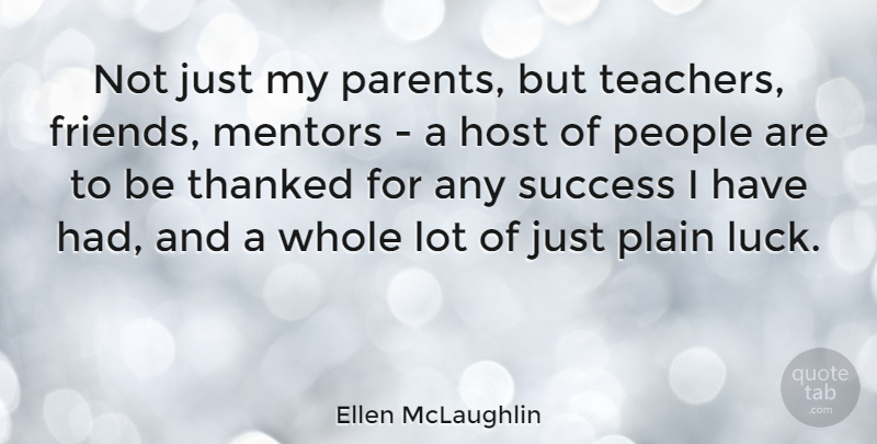 Ellen McLaughlin Quote About Host, Mentors, People, Plain, Success: Not Just My Parents But...